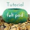 make a felt pod - free tutorial